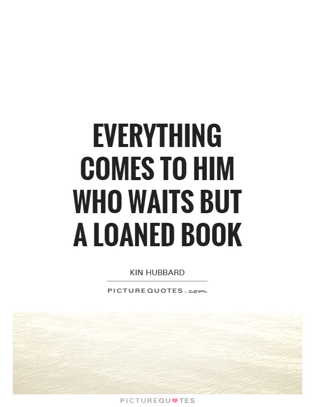 Everything comes to him who waits but a loaned book Picture Quote #1