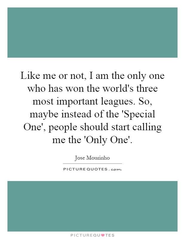 Like me or not, I am the only one who has won the world's three most important leagues. So, maybe instead of the 'Special One', people should start calling me the 'Only One' Picture Quote #1