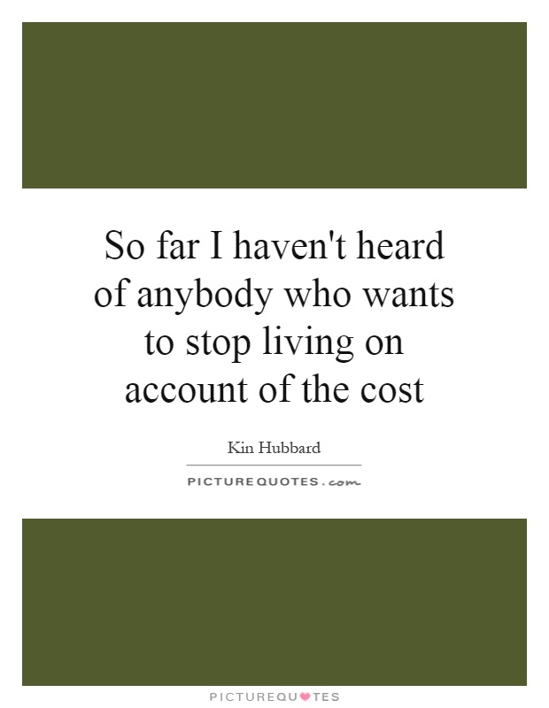 So far I haven't heard of anybody who wants to stop living on account of the cost Picture Quote #1