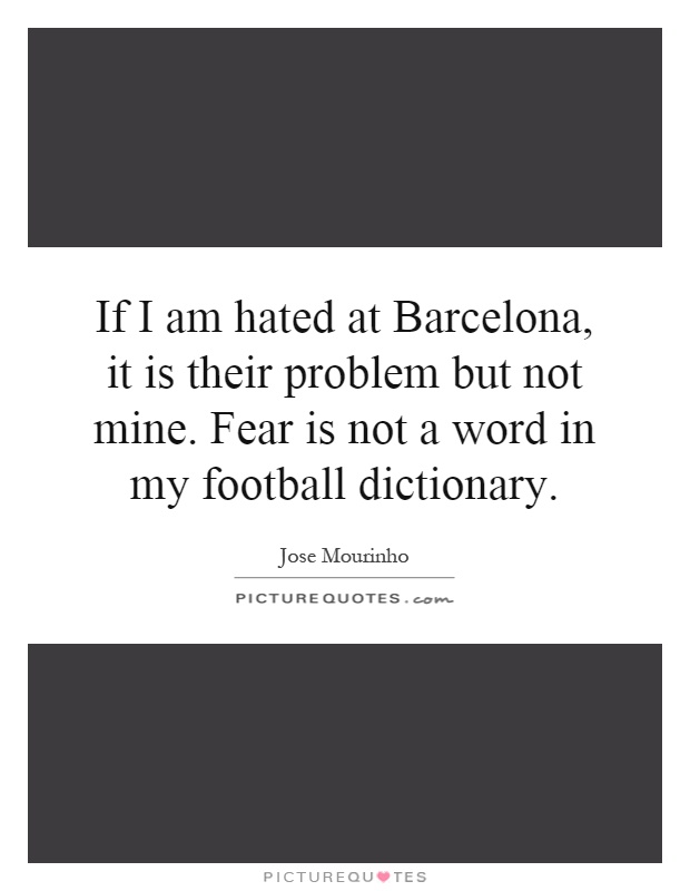 If I am hated at Barcelona, it is their problem but not mine. Fear is not a word in my football dictionary Picture Quote #1