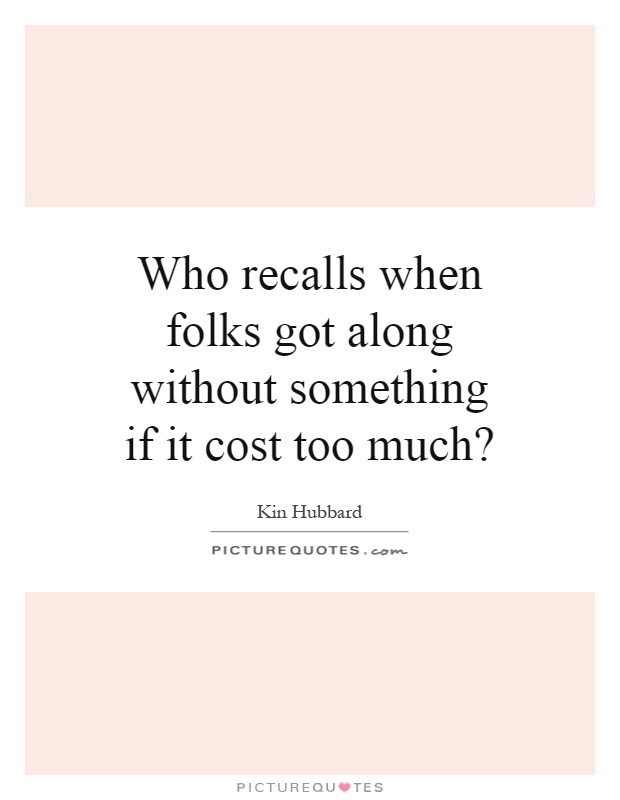 Who recalls when folks got along without something if it cost too much? Picture Quote #1