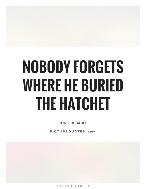 Nobody forgets where he buried the hatchet Picture Quote #1