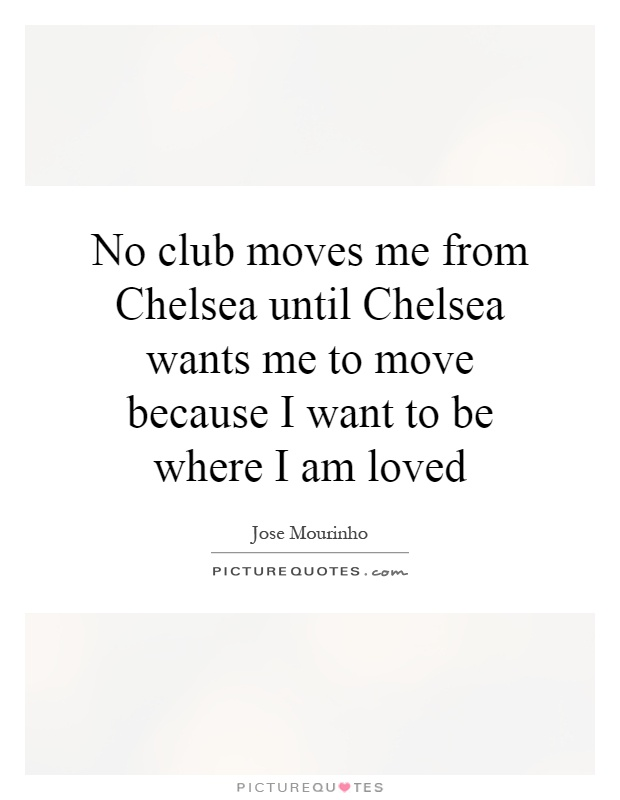 No club moves me from Chelsea until Chelsea wants me to move because I want to be where I am loved Picture Quote #1