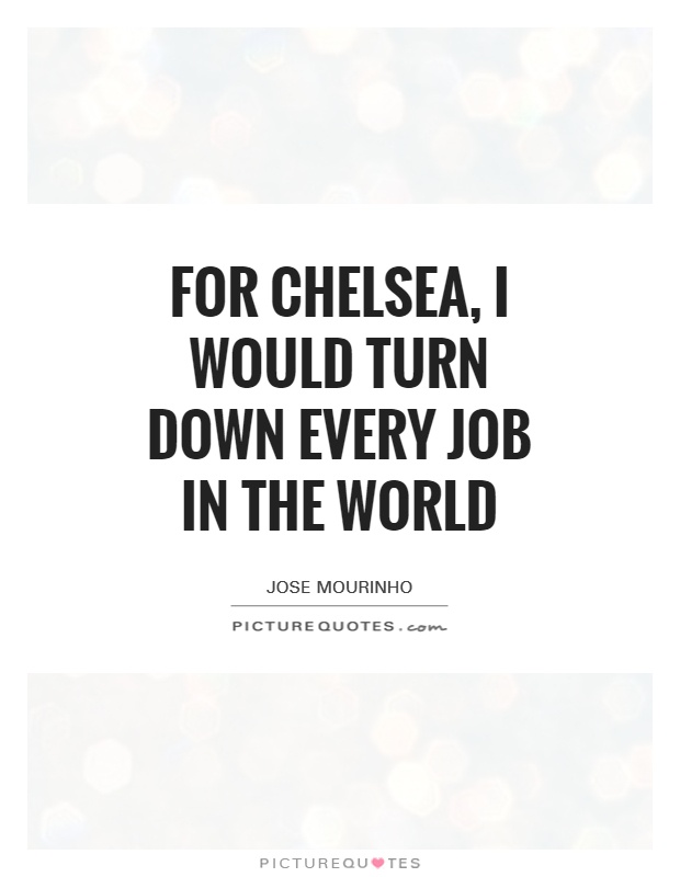 For Chelsea, I would turn down every job in the world Picture Quote #1