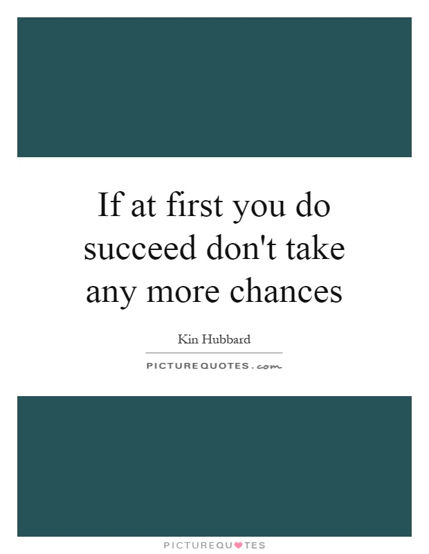 If at first you do succeed don't take any more chances Picture Quote #1