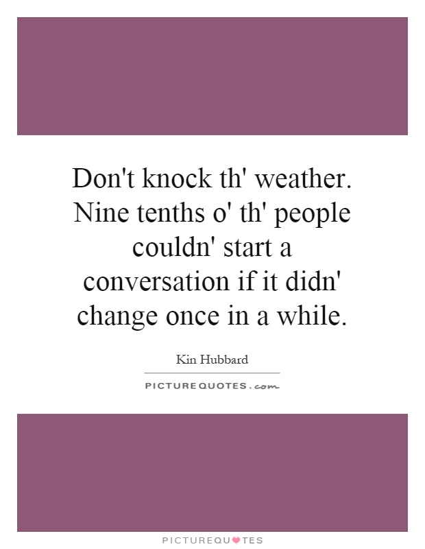 Don't knock th' weather. Nine tenths o' th' people couldn' start a conversation if it didn' change once in a while Picture Quote #1