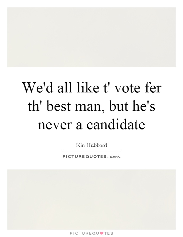 We'd all like t' vote fer th' best man, but he's never a candidate Picture Quote #1