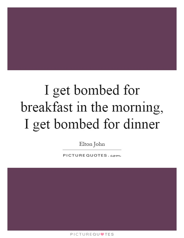 I get bombed for breakfast in the morning, I get bombed for dinner Picture Quote #1