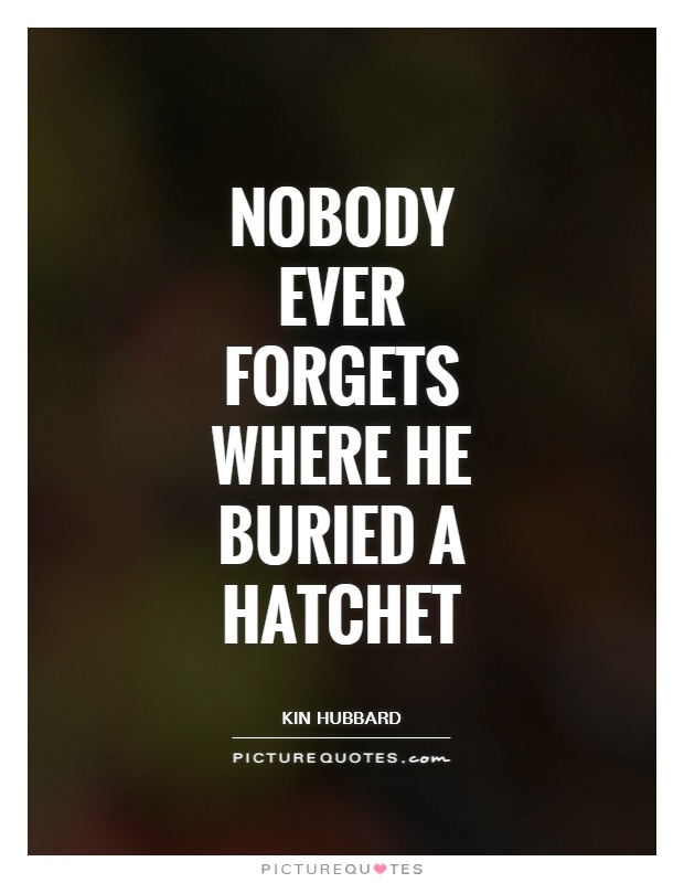 Nobody ever forgets where he buried a hatchet Picture Quote #1
