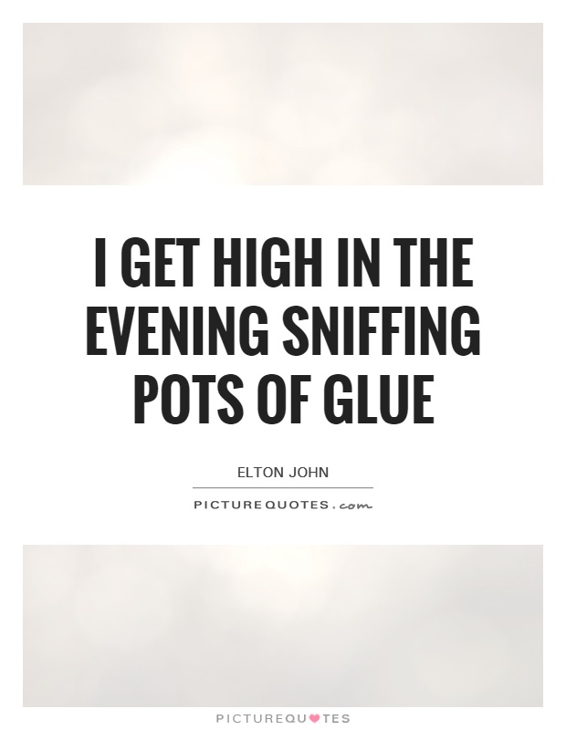I get high in the evening sniffing pots of glue Picture Quote #1