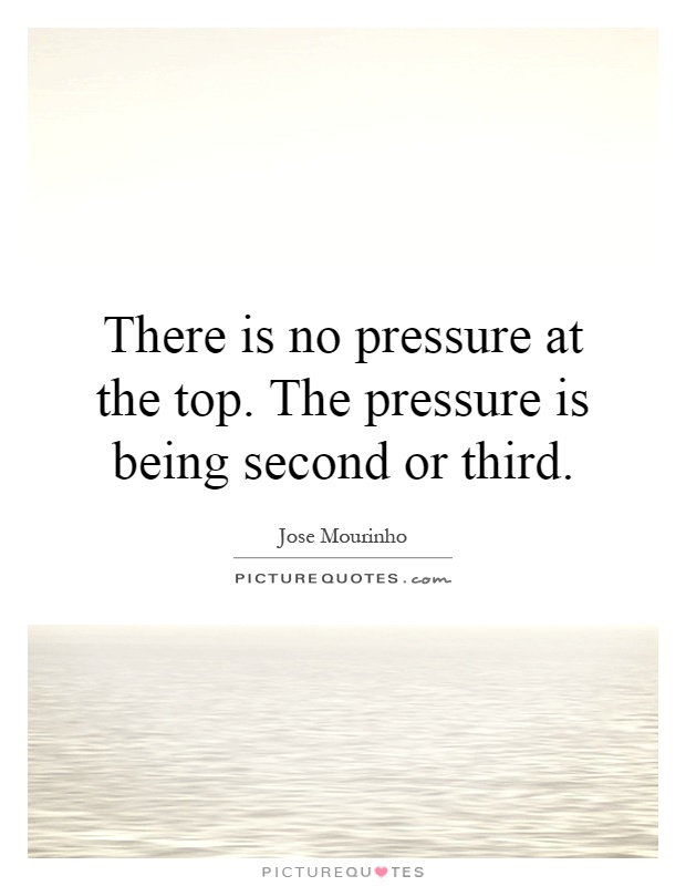 There is no pressure at the top. The pressure is being second or third Picture Quote #1