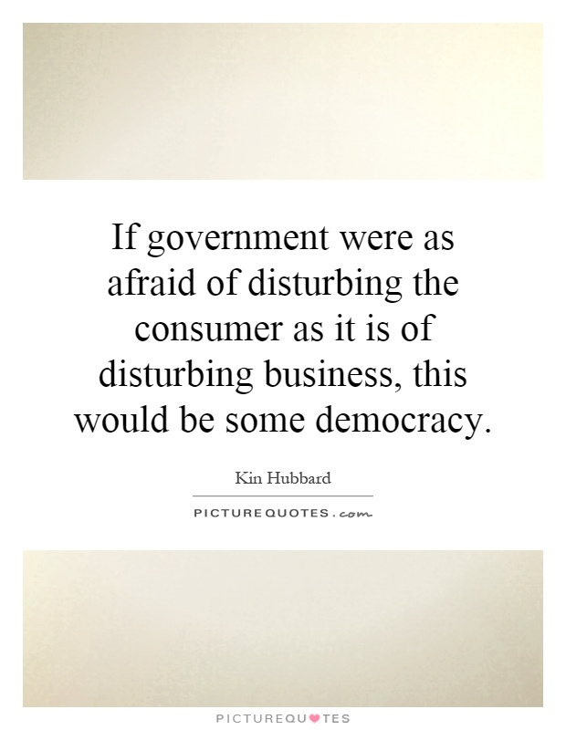 If government were as afraid of disturbing the consumer as it is of disturbing business, this would be some democracy Picture Quote #1