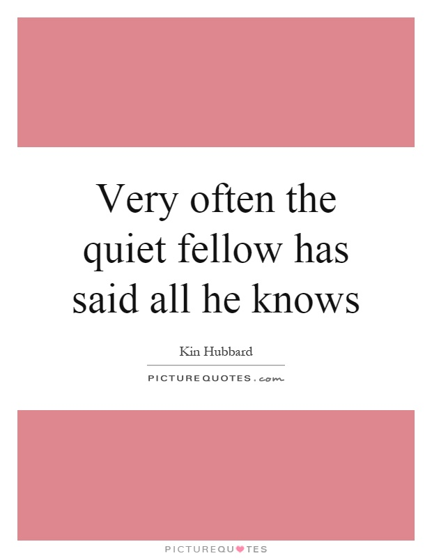 Very often the quiet fellow has said all he knows Picture Quote #1