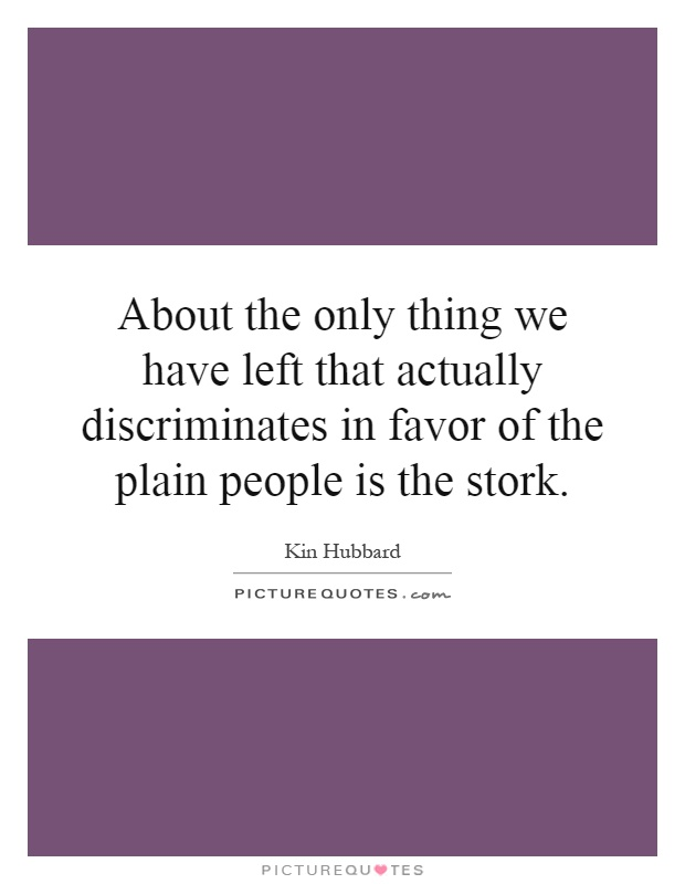 About the only thing we have left that actually discriminates in favor of the plain people is the stork Picture Quote #1