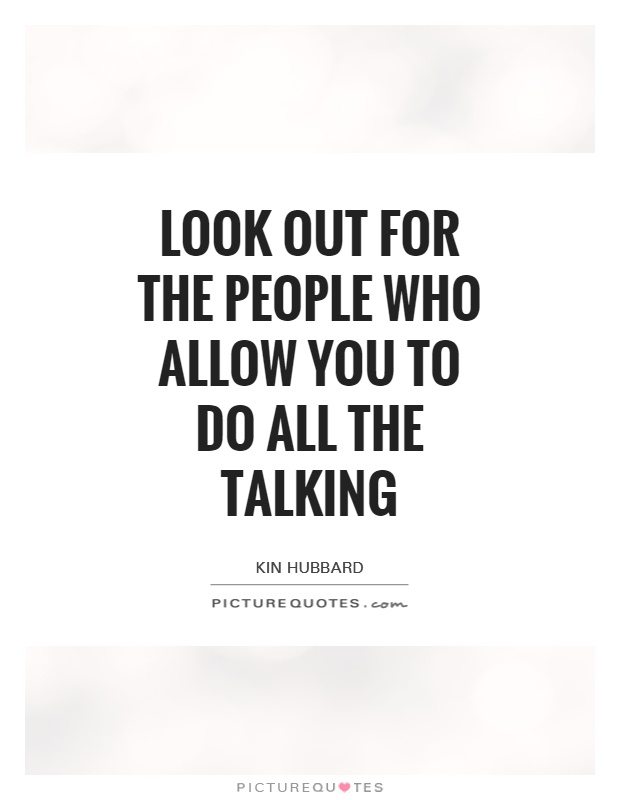 Look out for the people who allow you to do all the talking Picture Quote #1