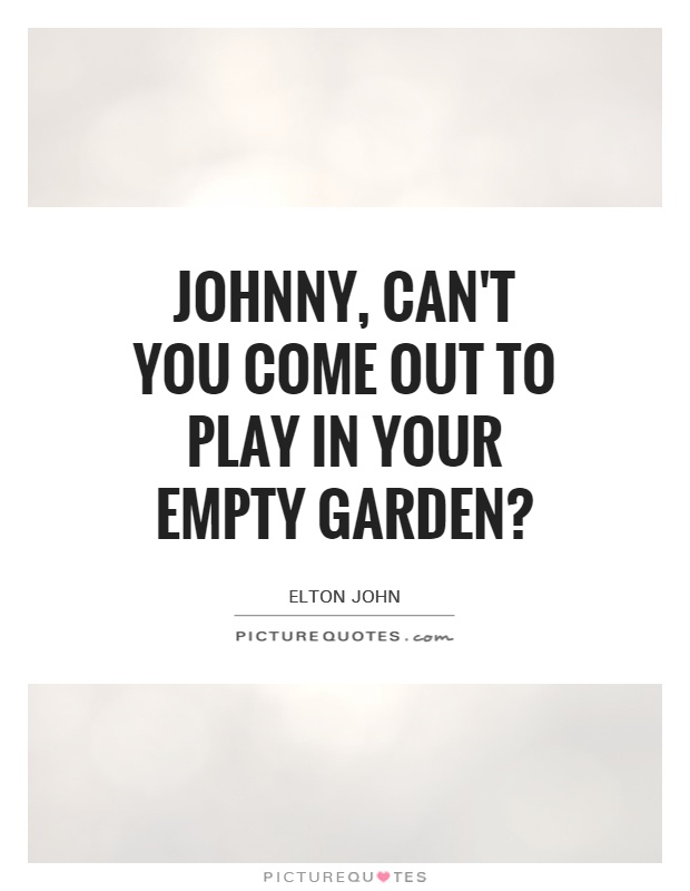 Johnny, can't you come out to play in your empty garden? Picture Quote #1