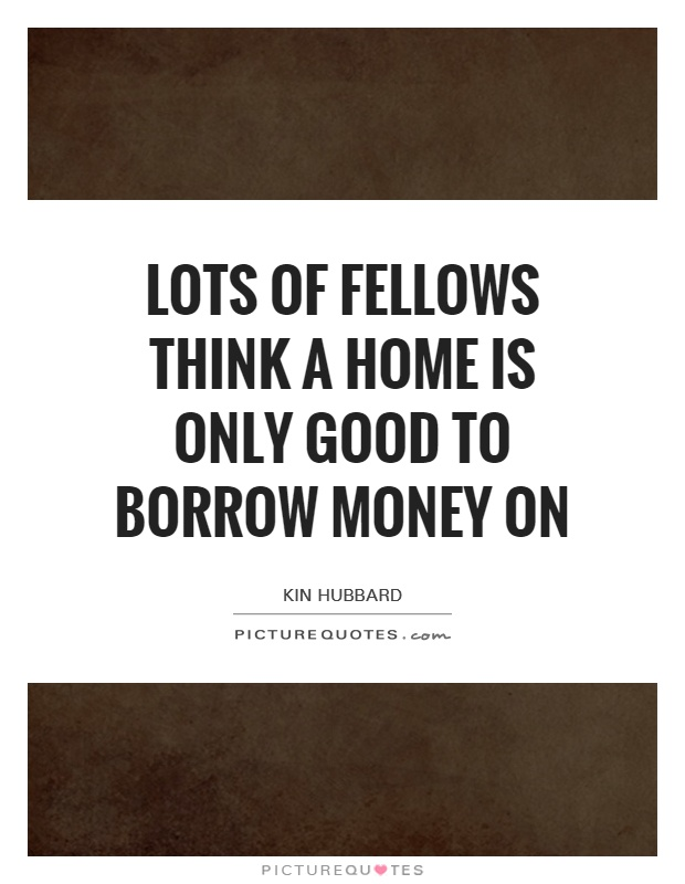 Lots of fellows think a home is only good to borrow money on Picture Quote #1