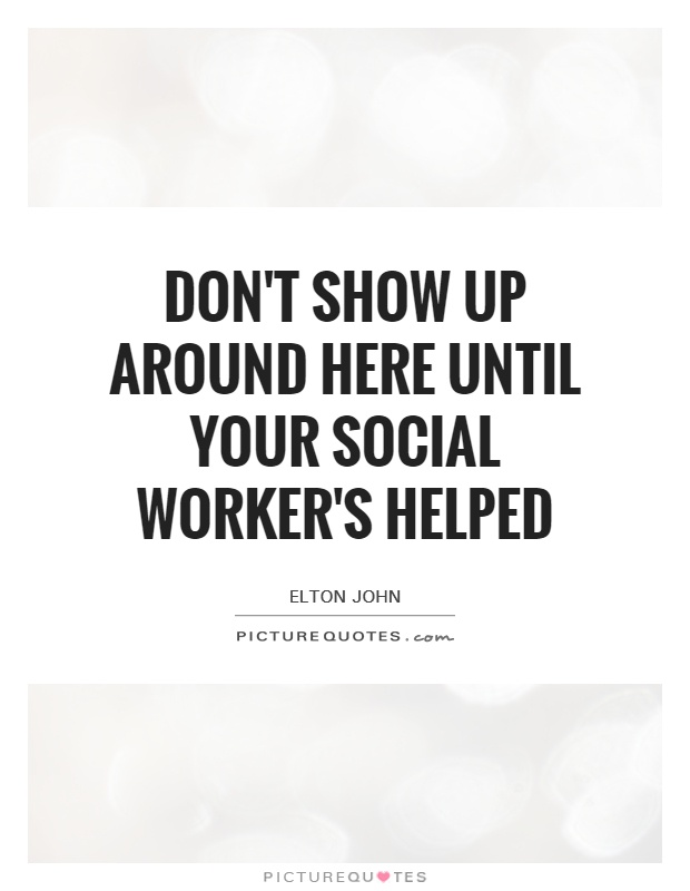Don't show up around here until your social worker's helped Picture Quote #1