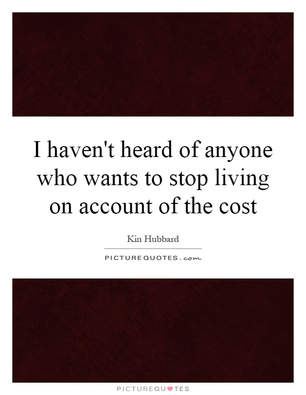 I haven't heard of anyone who wants to stop living on account of the cost Picture Quote #1