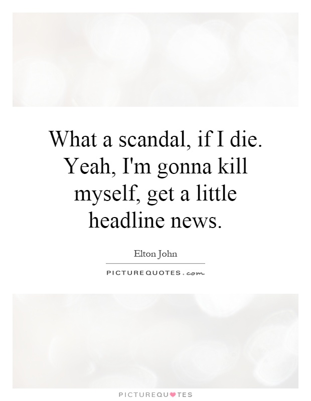 What a scandal, if I die. Yeah, I'm gonna kill myself, get a little headline news Picture Quote #1