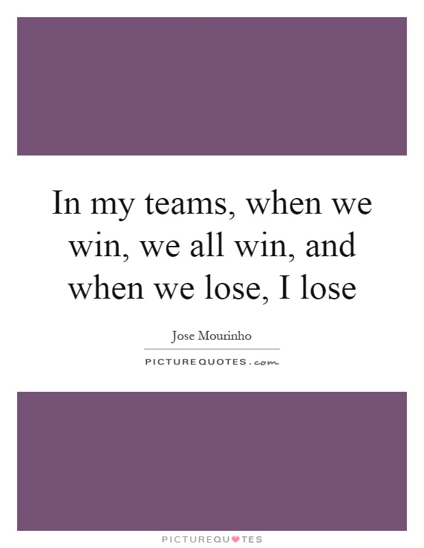 In my teams, when we win, we all win, and when we lose, I lose Picture Quote #1