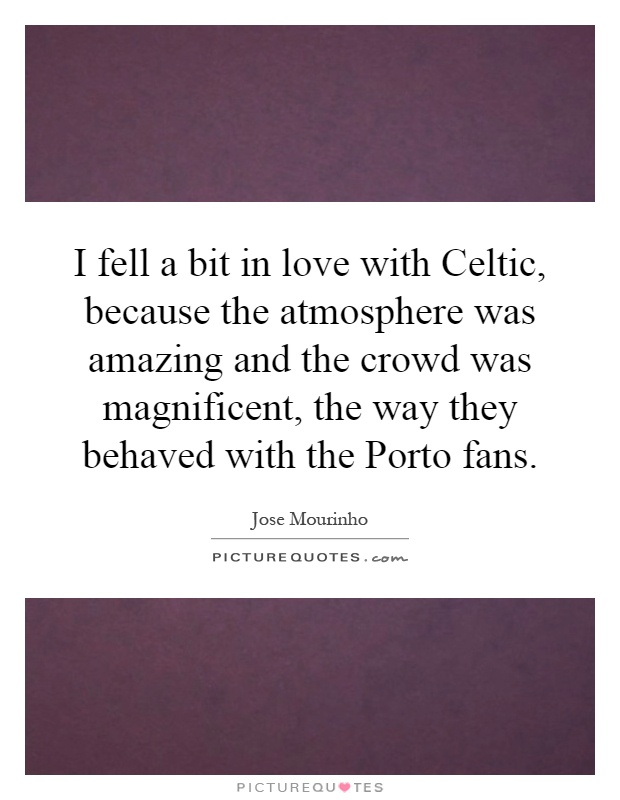 I fell a bit in love with Celtic, because the atmosphere was amazing and the crowd was magnificent, the way they behaved with the Porto fans Picture Quote #1