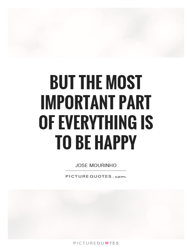 But the most important part of everything is to be happy Picture Quote #1