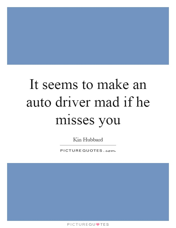 It seems to make an auto driver mad if he misses you Picture Quote #1