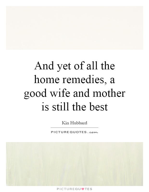 And yet of all the home remedies, a good wife and mother is still the best Picture Quote #1