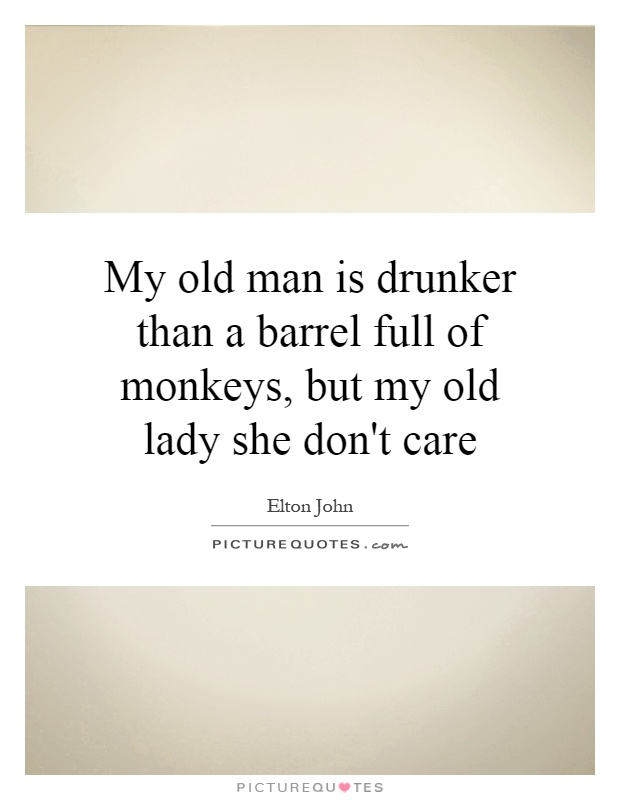 My old man is drunker than a barrel full of monkeys, but my old lady she don't care Picture Quote #1