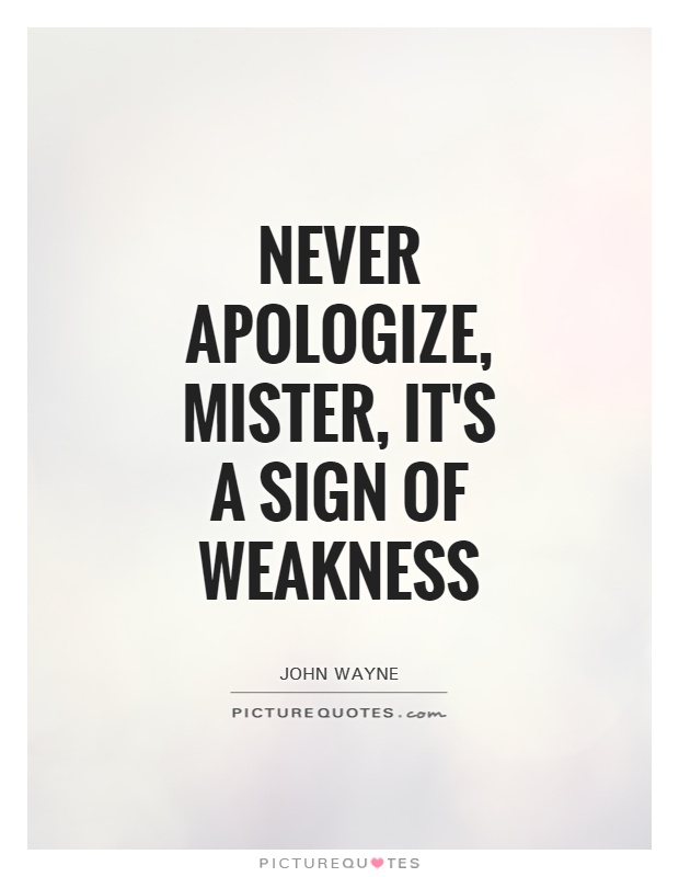 Never apologize, mister, it's a sign of weakness Picture Quote #1