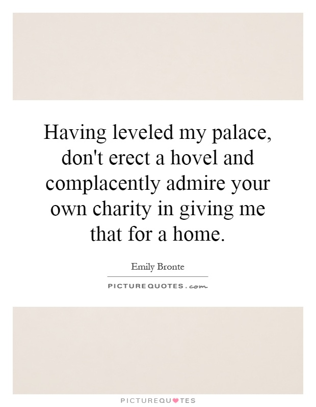 Having leveled my palace, don't erect a hovel and complacently admire your own charity in giving me that for a home Picture Quote #1
