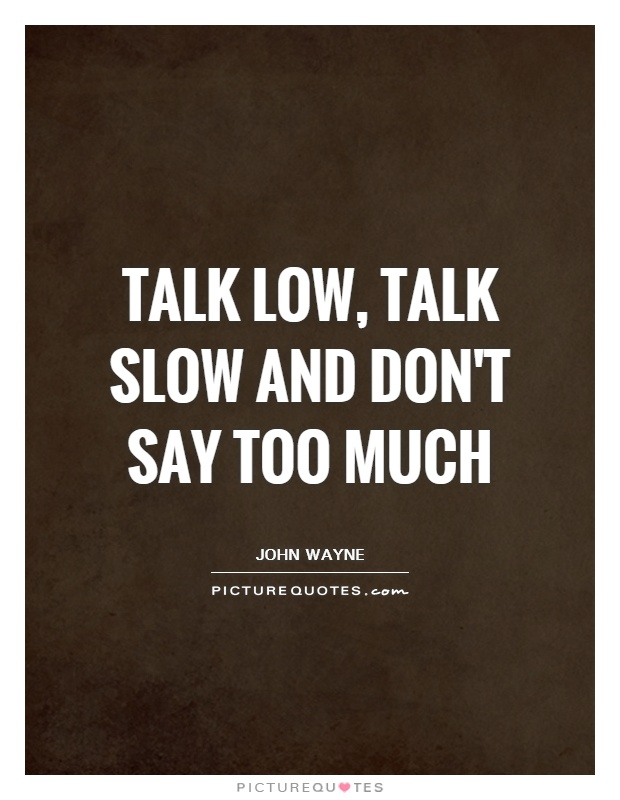 Talk low, talk slow and don't say too much Picture Quote #1