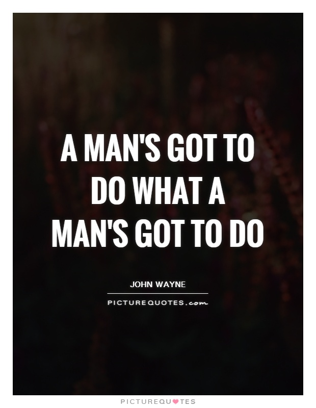 A man's got to do what a man's got to do Picture Quote #1