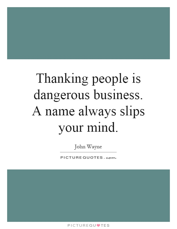 Thanking people is dangerous business. A name always slips your mind Picture Quote #1