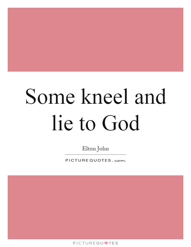 Some kneel and lie to God Picture Quote #1