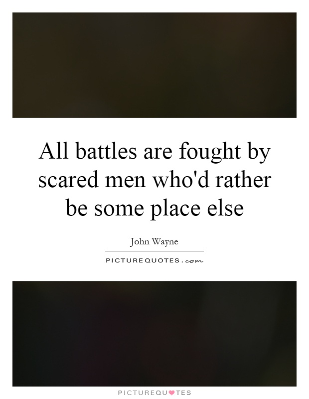 All battles are fought by scared men who'd rather be some place else Picture Quote #1