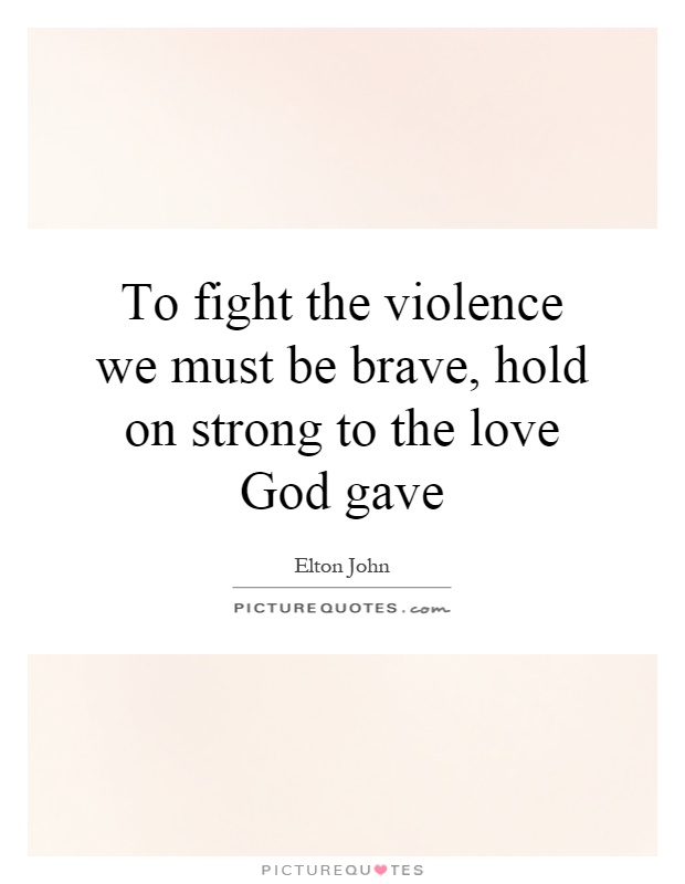To fight the violence we must be brave, hold on strong to the love God gave Picture Quote #1