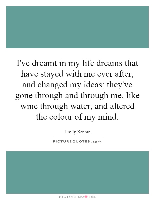 I've dreamt in my life dreams that have stayed with me ever after, and changed my ideas; they've gone through and through me, like wine through water, and altered the colour of my mind Picture Quote #1