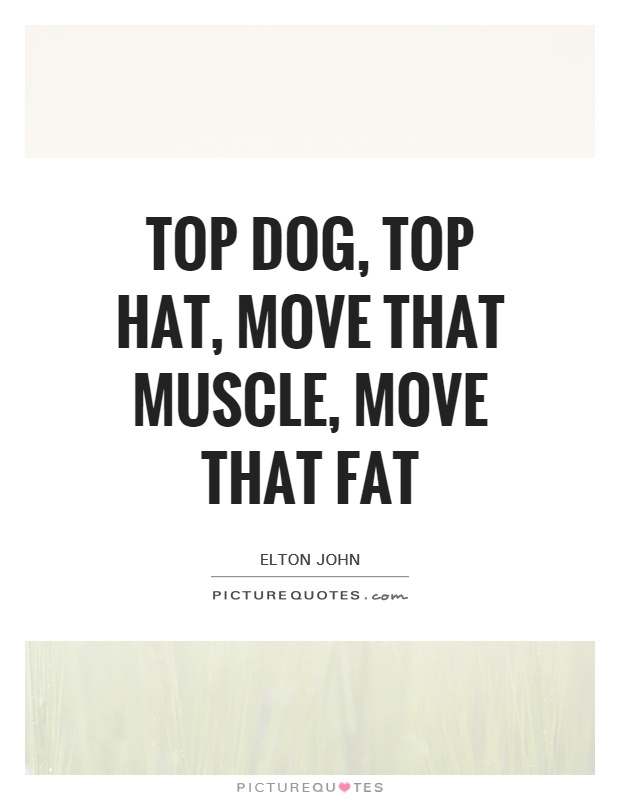 Top dog, top hat, move that muscle, move that fat Picture Quote #1