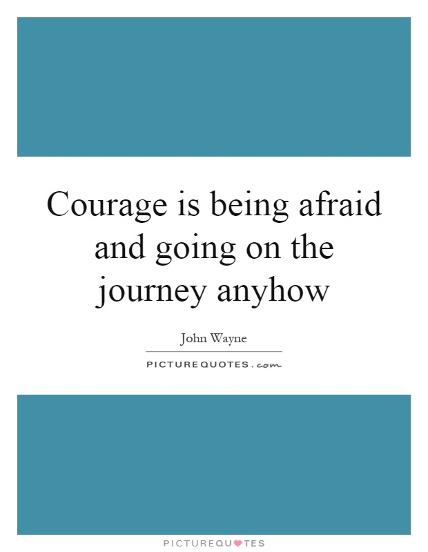 Courage is being afraid and going on the journey anyhow Picture Quote #1