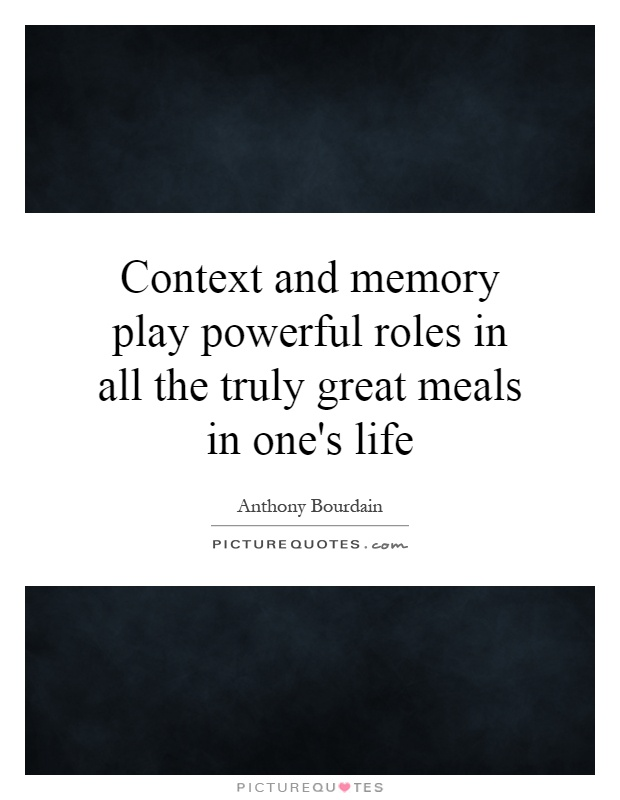 Context and memory play powerful roles in all the truly great meals in one's life Picture Quote #1