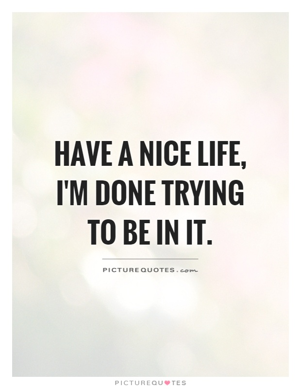 Have a nice life, I'm done trying to be in it Picture Quote #1