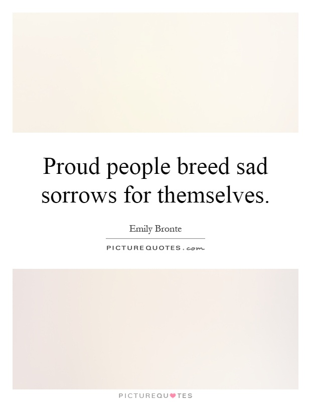 Proud people breed sad sorrows for themselves Picture Quote #1