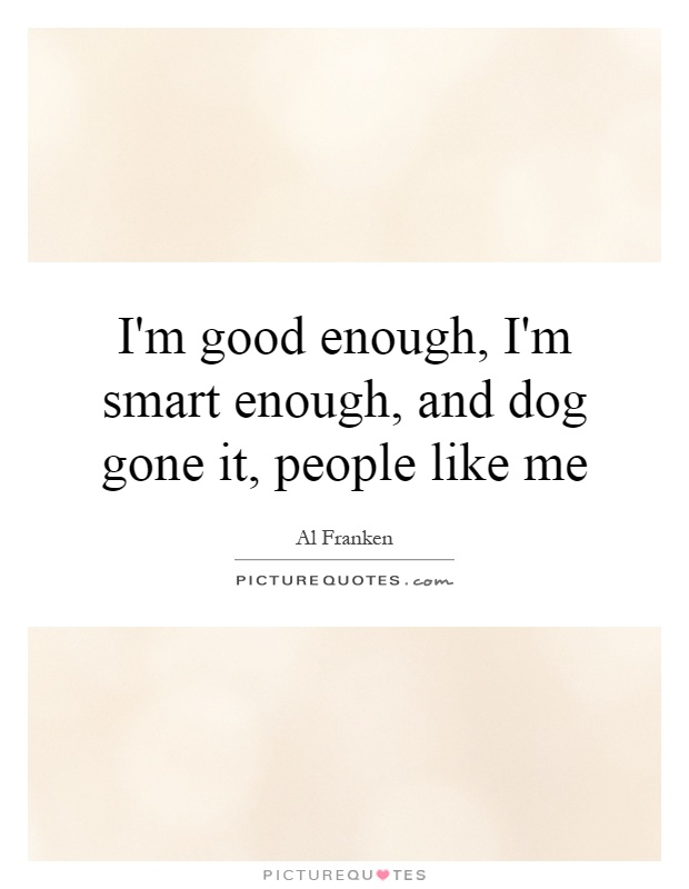 I'm good enough, I'm smart enough, and dog gone it, people like me Picture Quote #1