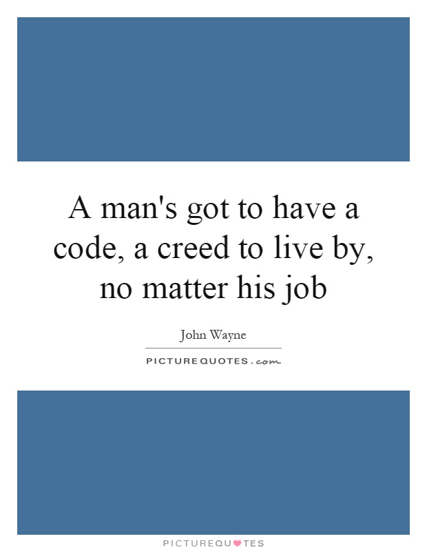 A man's got to have a code, a creed to live by, no matter his job Picture Quote #1