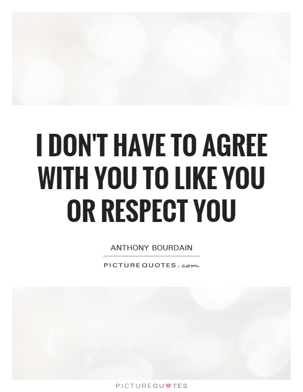 I don't have to agree with you to like you or respect you Picture Quote #1