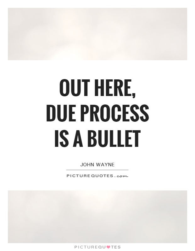 Out here, due process is a bullet Picture Quote #1