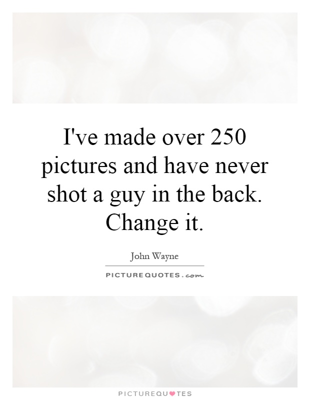 I've made over 250 pictures and have never shot a guy in the back. Change it Picture Quote #1