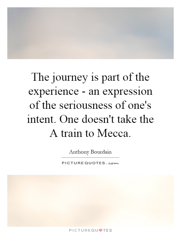 The journey is part of the experience - an expression of the seriousness of one's intent. One doesn't take the A train to Mecca Picture Quote #1
